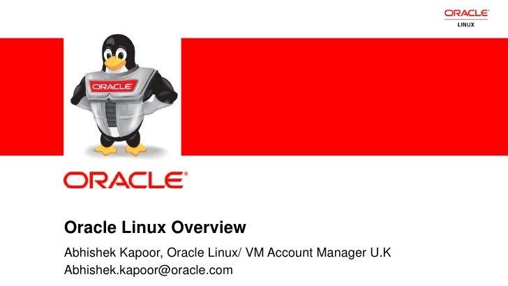 Oracle Linux Overview            Abhishek Kapoor, Oracle Linux/ VM Account Manager U.K1           Abhishek.kapoor@oracle.c...