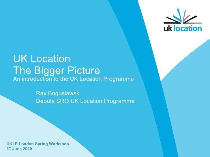UK Location The Bigger Picture Ray Boguslawski Deputy SRO UK Location Programme UKLP London Spring Workshop 17 June 2010 A...