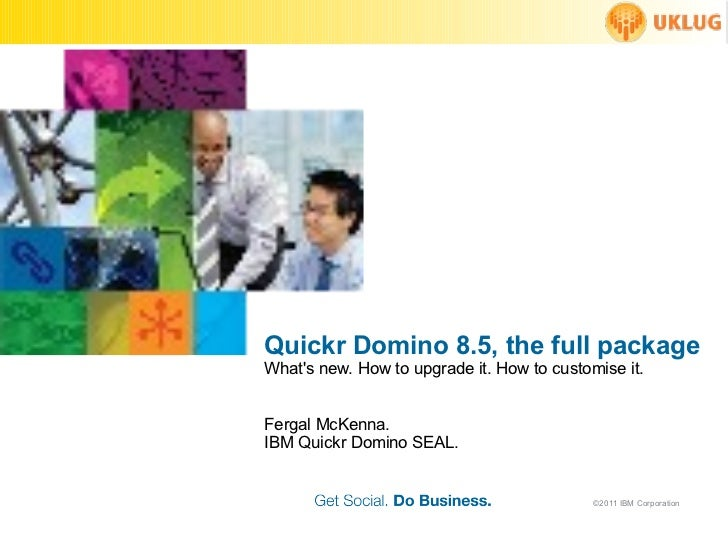 Quickr D om ino 8.5, the full package What's new. How to upgrade it. How to customise it. Fergal McKenna. IBM Quickr Domin...