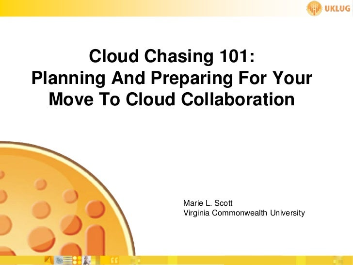 Cloud Chasing 101:Planning And Preparing For Your  Move To Cloud Collaboration                Marie L. Scott              ...