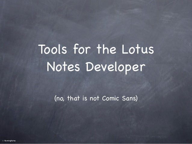 Tools for the Lotus                    Notes Developer                     (no, that is not Comic Sans)©   RunningNotes