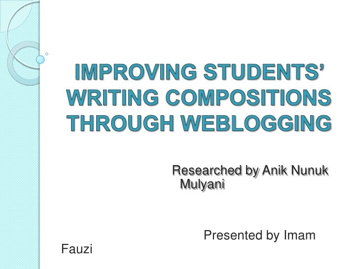 IMPROVING STUDENTS' WRITING COMPOSITIONS THROUGH WEBLOGGING   <br />       Researched by AnikNunukMulyani<br />Prese...