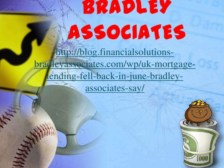 BRADLEY       ASSOCIATES     http://blog.financialsolutions-bradleyassociates.com/wp/uk-mortgage-   lending-fell-back-in-j...