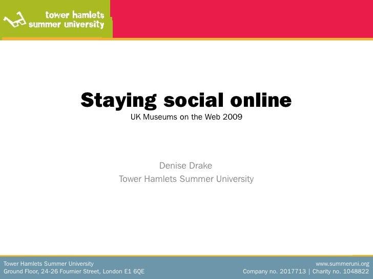Staying social onlineUK Museums on the Web 2009<br />		         Denise Drake<br />	        Tower Hamlets Summer University...