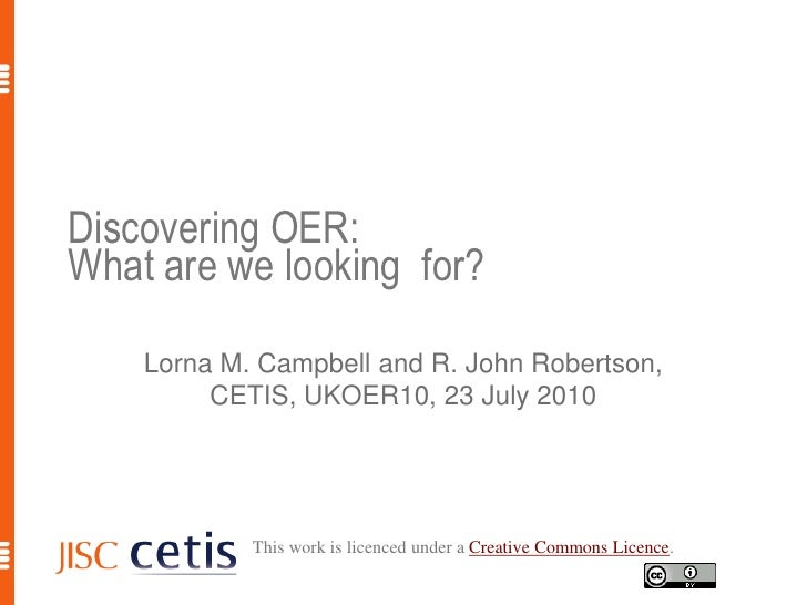 Discovering OER: What are we looking  for?<br />Lorna M. Campbell and R. John Robertson, CETIS, UKOER10, 23 July 2010<br /...