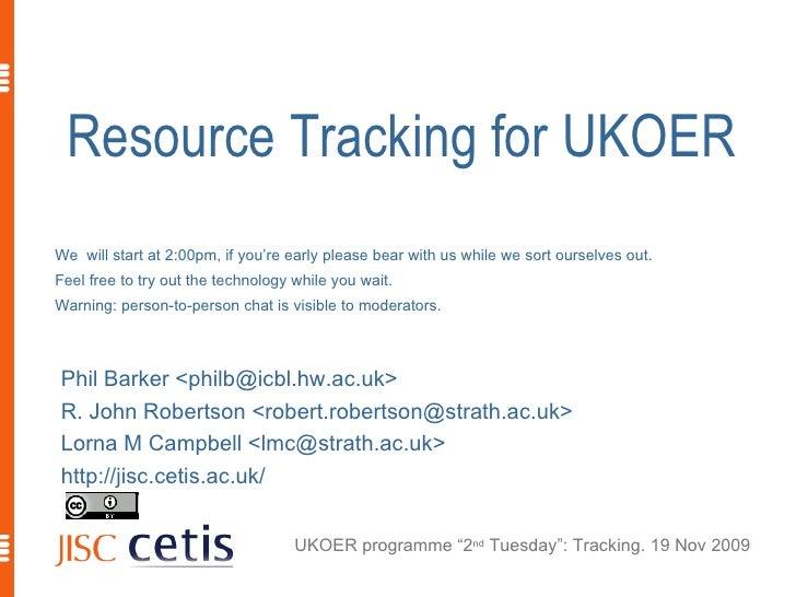 Resource Tracking for UKOER <ul><li>Phil Barker <philb@icbl.hw.ac.uk> </li></ul><ul><li>R. John Robertson <robert.robertso...