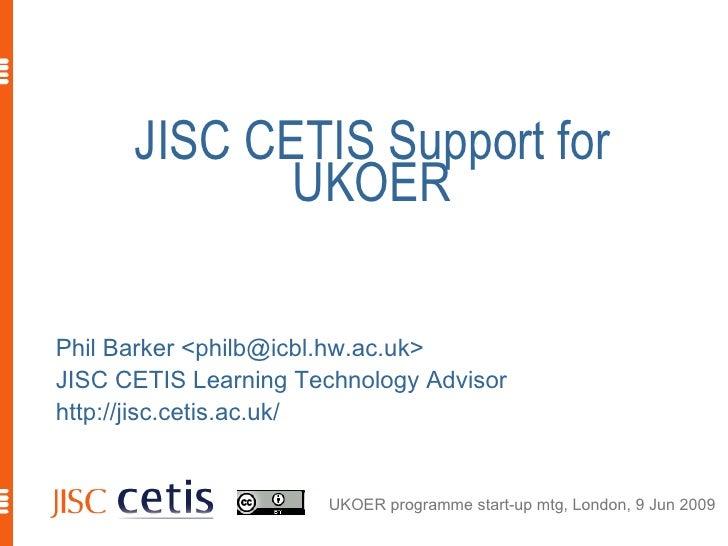 JISC CETIS Support for              UKOER  Phil Barker <philb@icbl.hw.ac.uk> JISC CETIS Learning Technology Advisor http:/...