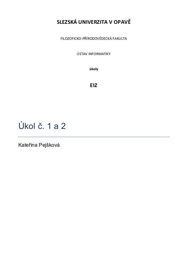 SLEZSKÁ UNIVERZITA V OPAVĚ FILOZOFICKO-PŘÍRODOVĚDECKÁ FAKULTA  ÚSTAV INFORMATIKY  úkoly  EIZ  Úkol č. 1 a 2 Kateřina Pejšk...
