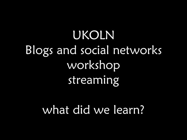 UKOLN Blogs and social networks workshop streaming what did we learn?