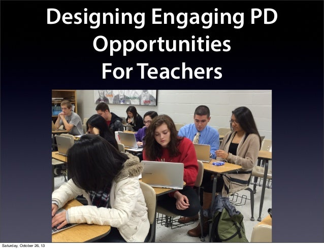 Designing Engaging PD Opportunities For Teachers  Saturday, October 26, 13