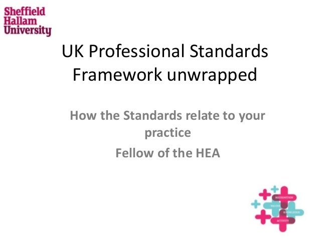 UK Professional Standards Framework unwrapped How the Standards relate to your practice Fellow of the HEA