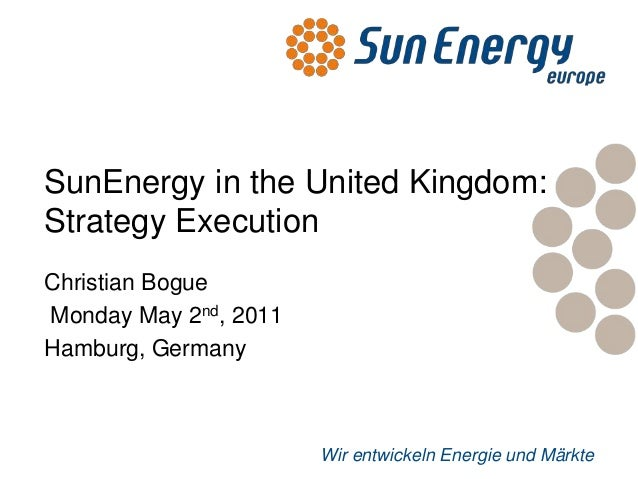 Wir entwickeln Energie und MärkteSunEnergy in the United Kingdom:Strategy ExecutionChristian BogueMonday May 2nd, 2011Hamb...