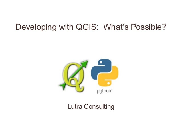 Developing with QGIS: What's Possible? Lutra Consulting