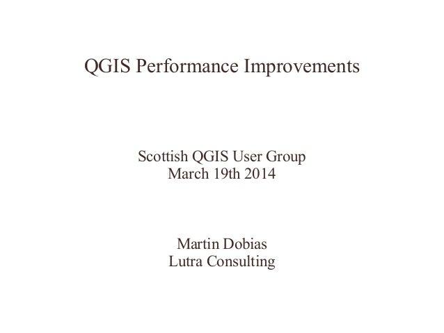 QGIS Performance Improvements Scottish QGIS User Group March 19th 2014 Martin Dobias Lutra Consulting