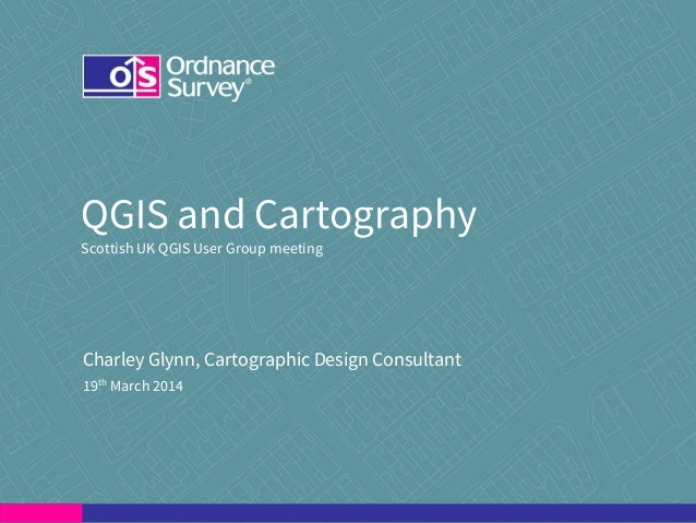 QGIS and Cartography Scottish UK QGIS User Group meeting Charley Glynn, Cartographic Design Consultant 19th March 2014