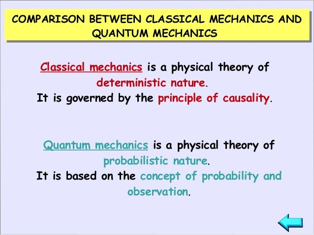 quantum vs classical mechanics Highlights what is quantum mechanics and what does it do in very general terms, the basic problem that both classical newtonian mechanics and quantum mechanics seek to address can be stated very simply: if the state of a dynamic system is known initially and something is done to it, how will.