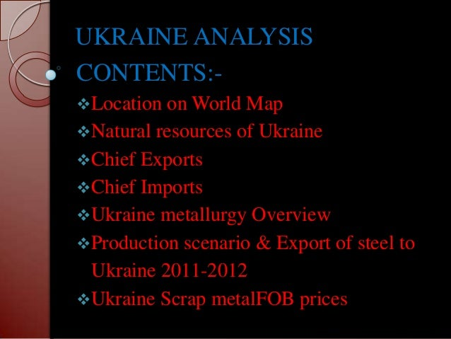 UKRAINE ANALYSISCONTENTS:-Location on World  MapNatural resources of UkraineChief ExportsChief ImportsUkraine metallu...