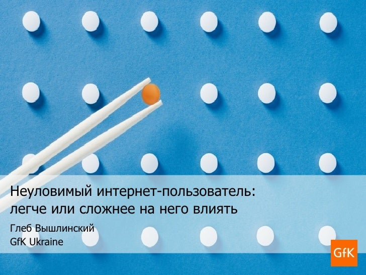 Неуловимый интернет-пользователь:  легче или сложнее на него влиять Глеб Вышлинский GfK Ukraine
