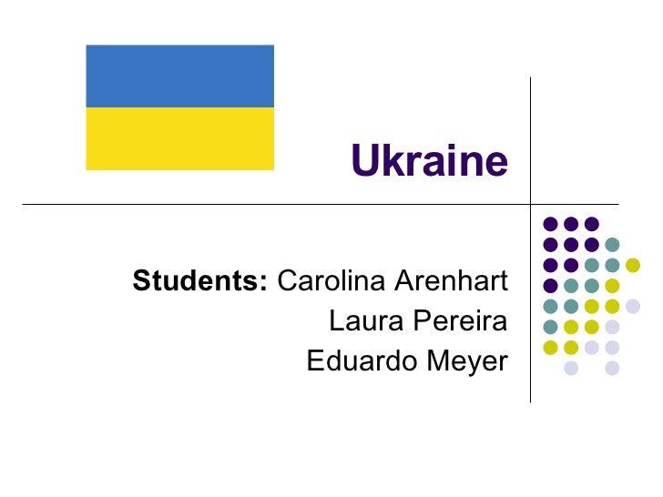 Ukraine Students:  Carolina Arenhart Laura Pereira Eduardo Meyer