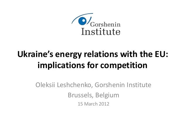 Ukraine's energy relations with the EU: implications for competition Oleksii Leshchenko, Gorshenin Institute Brussels, Bel...