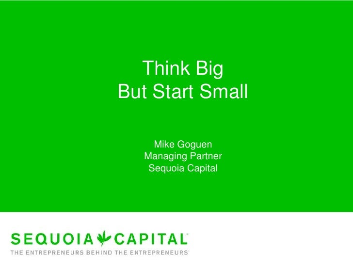 Think BigBut Start Small     Mike Goguen   Managing Partner    Sequoia Capital