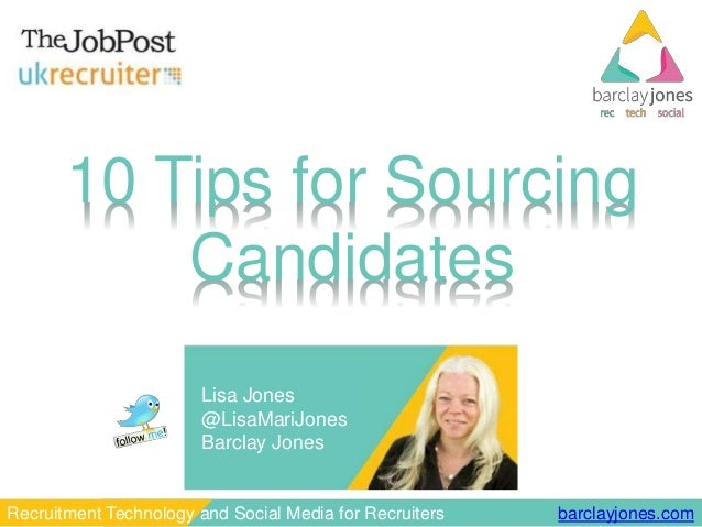 barclayjones.comRecruitment Technology and Social Media for Recruiters 10 Tips for Sourcing Candidates Lisa Jones @LisaMar...