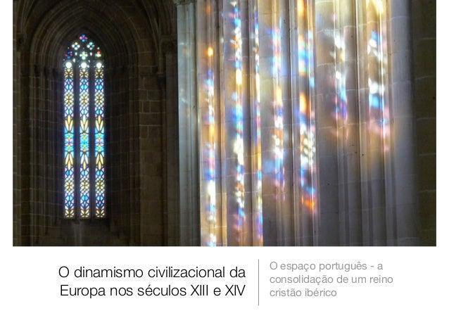 O dinamismo civilizacional da Europa nos séculos XIII e XIV O espaço português - a consolidação de um reino cristão ibérico