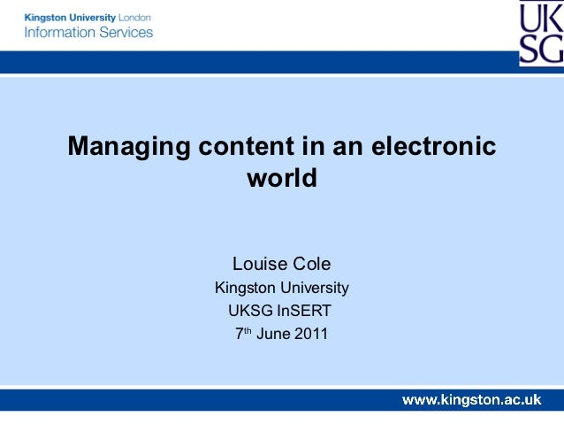 Managing content in an electronic            world             Louise Cole           Kingston University             UKSG ...