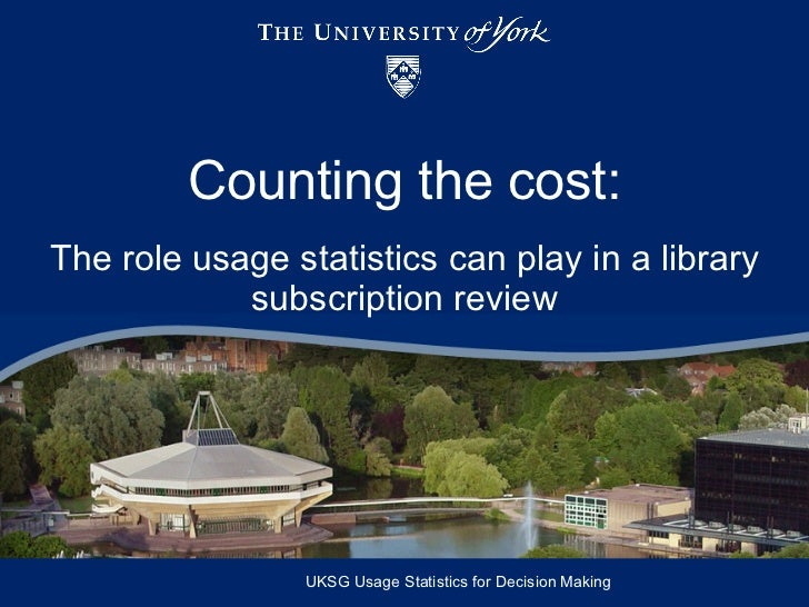Counting the cost: The role usage statistics can play in a library subscription review UKSG Usage Statistics for Decision ...