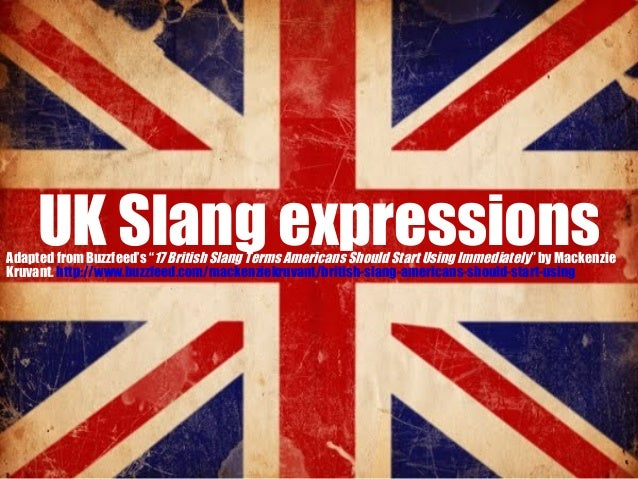 "UK Slang expressions  Adapted from Buzzfeed's ""17 British Slang Terms Americans Should Start Using Immediately"" by Mackenz..."