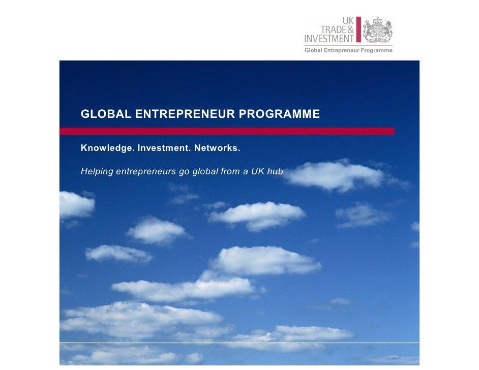 GLOBAL ENTREPRENEUR PROGRAMMEKnowledge. Investment. Networks.Helping entrepreneurs go global from a UK hub