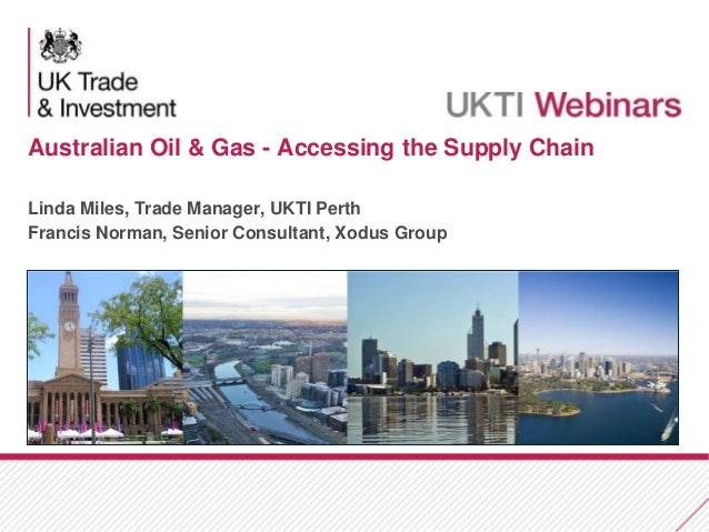 Australian Oil & Gas - Accessing the Supply Chain Linda Miles, Trade Manager, UKTI Perth Francis Norman, Senior Consultant...