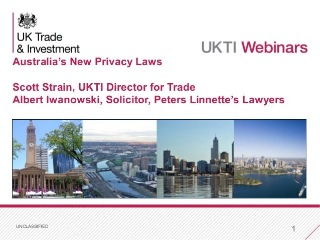 UNCLASSIFIED 1 Australia's New Privacy Laws Scott Strain, UKTI Director for Trade Albert Iwanowski, Solicitor, Peters Linn...