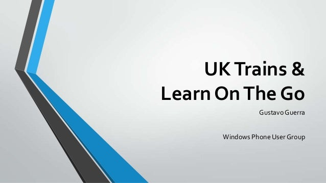 UK Trains & Learn On The Go Gustavo Guerra Windows Phone User Group