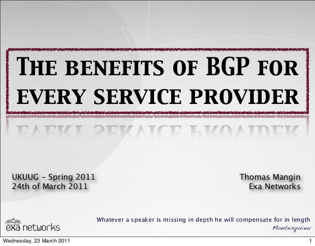 The benefits of BGP forevery service providerWhatever a speaker is missing in depth he will compensate for in lengthMontes...