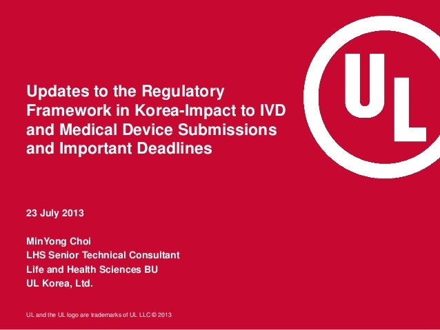 UL and the UL logo are trademarks of UL LLC © 2013 Updates to the Regulatory Framework in Korea-Impact to IVD and Medical ...