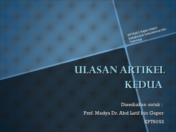 ULASAN ARTIKEL KEDUA  Disediakan untuk :  Prof. Madya Dr. Abd Latif bin Gapor KPT6053 KPT6053 Kajian Dalam Rekabentuk Inst...