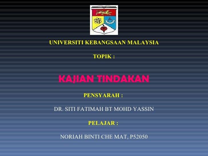 UNIVERSITI KEBANGSAAN MALAYSIA TOPIK : KAJIAN TINDAKAN PENSYARAH :  DR. SITI FATIMAH BT MOHD YASSIN PELAJAR :  NORIAH BINT...