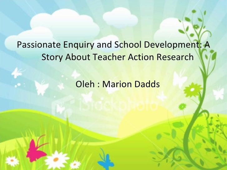 <ul><li>Passionate Enquiry and School Development: A Story About Teacher Action Research </li></ul><ul><li>Oleh : Marion D...