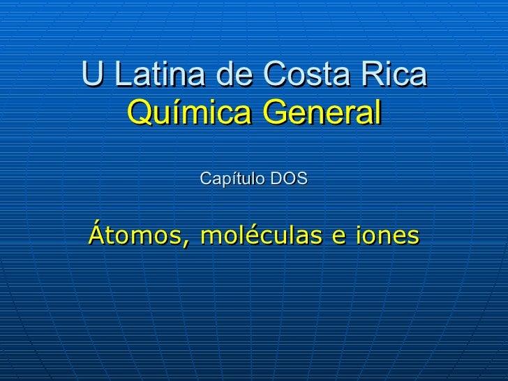 U Latina de Costa Rica Química General Capítulo DOS Átomos, moléculas e iones
