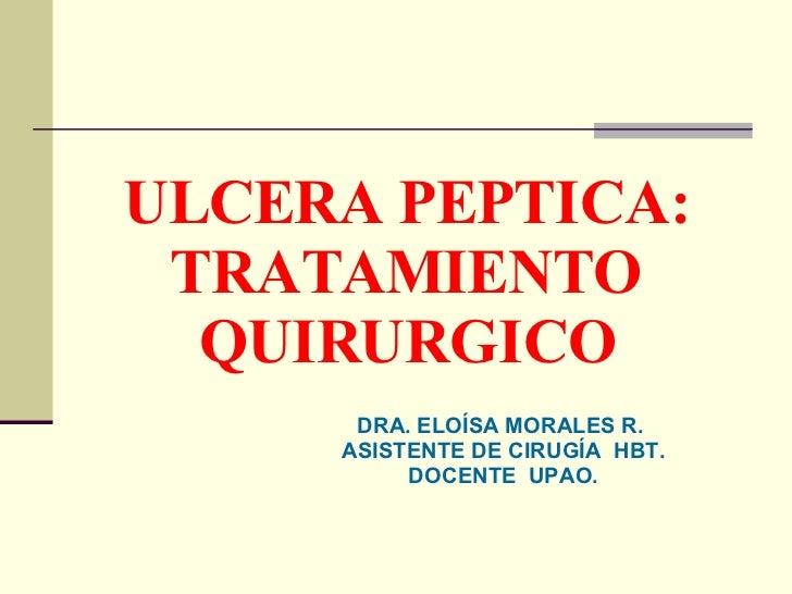 ULCERA PEPTICA: TRATAMIENTO QUIRURGICO DRA. ELOÍSA MORALES R.   ASISTENTE DE CIRUGÍA  HBT. DOCENTE  UPAO.