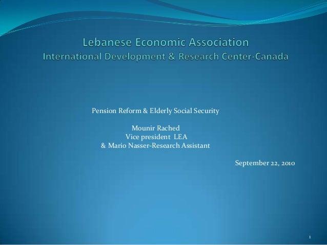 Pension Reform & Elderly Social SecurityMounir RachedVice president LEA& Mario Nasser-Research AssistantSeptember 22, 20101