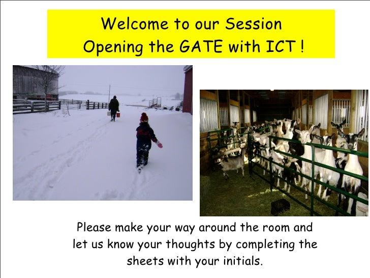 Welcome to our Session  Opening the GATE with ICT !      Please make your way around the room and let us know your thought...