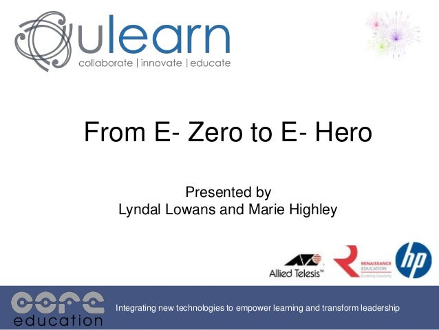 From E- Zero to E- Hero Presented by Lyndal Lowans and Marie Highley Integrating new technologies to empower learning and ...
