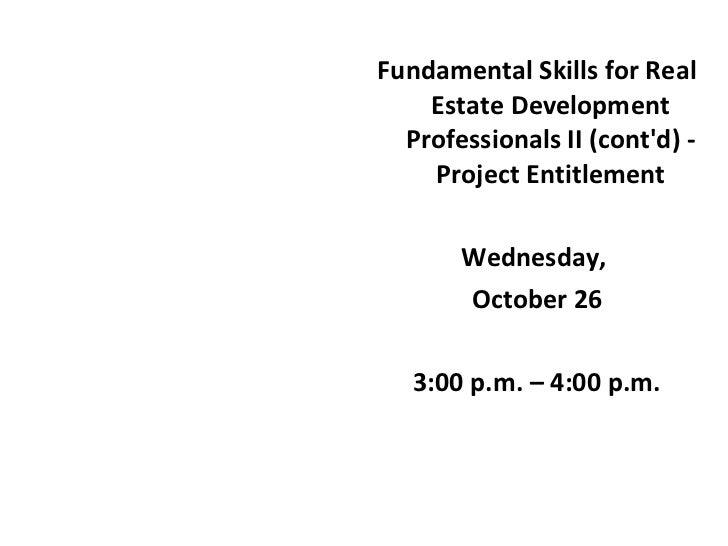 <ul><li>Fundamental Skills for Real Estate Development Professionals II (cont'd) - Project Entitlement </li></ul><ul><li>W...