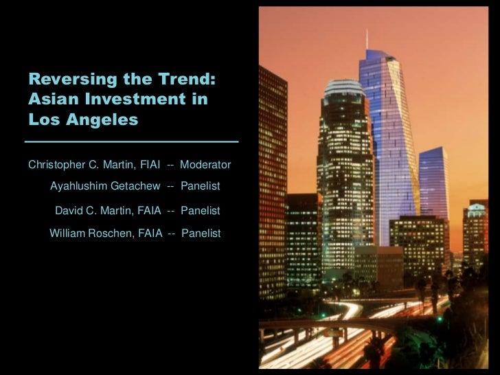 Reversing the Trend:Asian Investment inLos AngelesChristopher C. Martin, FIAI -- Moderator    Ayahlushim Getachew -- Panel...