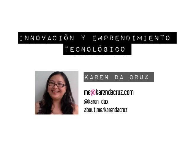 Innovación y emprendimiento tecnológico Karen Da Cruz me@karendacruz.com @karen_dax about.me/karendacruz