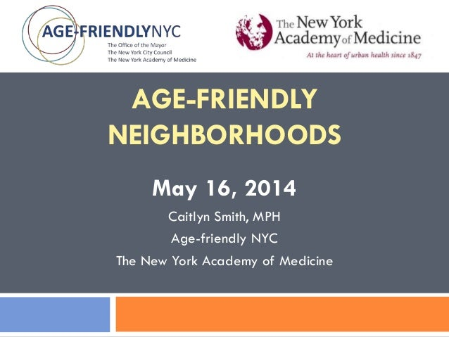 AGE-FRIENDLY NEIGHBORHOODS May 16, 2014 Caitlyn Smith, MPH Age-friendly NYC The New York Academy of Medicine