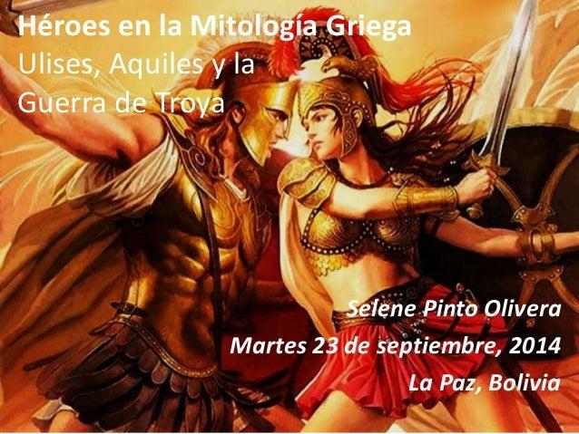 Héroes en la Mitología Griega  Ulises, Aquiles y la  Guerra de Troya  Selene Pinto Olivera  Martes 23 de septiembre, 2014 ...