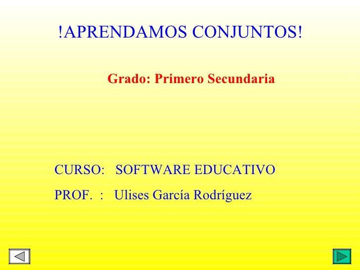 Grado: Primero Secundaria !APRENDAMOS CONJUNTOS! CURSO:  SOFTWARE EDUCATIVO PROF.  :  Ulises García Rodríguez